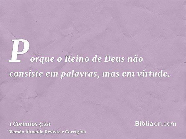 Porque o Reino de Deus não consiste em palavras, mas em virtude.