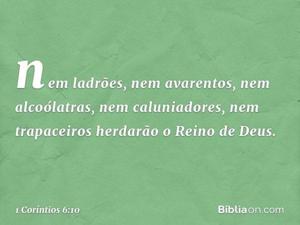 nem ladrões, nem avarentos, nem alcoólatras, nem caluniadores, nem trapaceiros herdarão o Reino de Deus. -- 1 Coríntios 6:10