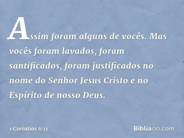 Assim foram alguns de vocês. Mas vocês foram lavados, foram santificados, foram justificados no nome do Senhor Jesus Cristo e no Espírito de nosso Deus. -- 1 Co
