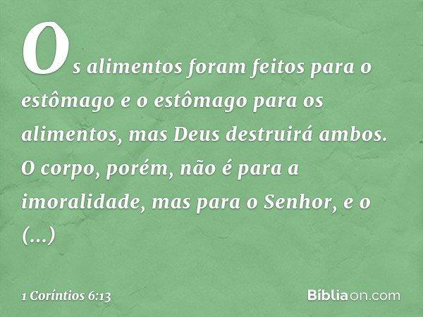 """""""Os alimentos foram feitos para o estômago e o estômago para os alimentos"""", mas Deus destruirá ambos. O corpo, porém, não é para a imoralidade, mas para o Senho"""