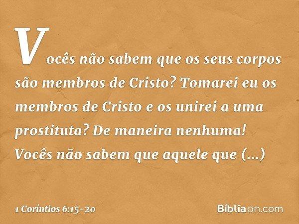Vocês não sabem que os seus corpos são membros de Cristo? Tomarei eu os membros de Cristo e os unirei a uma prostituta? De maneira nenhuma! Vocês não sabem que