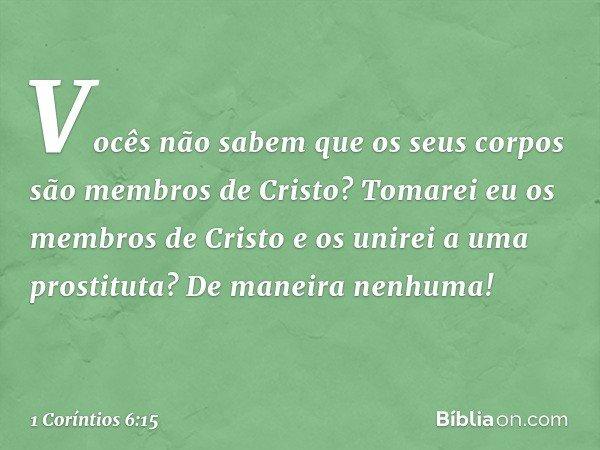 Vocês não sabem que os seus corpos são membros de Cristo? Tomarei eu os membros de Cristo e os unirei a uma prostituta? De maneira nenhuma! -- 1 Coríntios 6:15