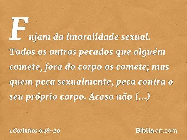 Fujam da imoralidade sexual. Todos os outros pecados que alguém comete, fora do corpo os comete; mas quem peca sexualmente, peca contra o seu próprio corpo. Aca