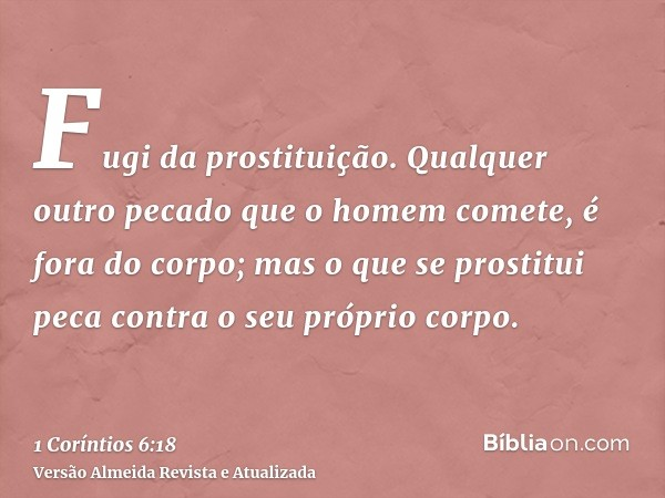 Fugi da prostituição. Qualquer outro pecado que o homem comete, é fora do corpo; mas o que se prostitui peca contra o seu próprio corpo.