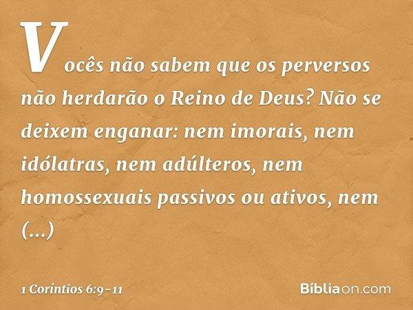 Vocês não sabem que os perversos não herdarão o Reino de Deus? Não se deixem enganar: nem imorais, nem idólatras, nem adúlteros, nem homossexuais passivos ou at