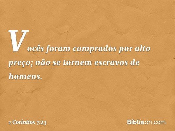 Vocês foram comprados por alto preço; não se tornem escravos de homens. -- 1 Coríntios 7:23