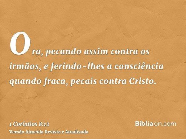 Ora, pecando assim contra os irmãos, e ferindo-lhes a consciência quando fraca, pecais contra Cristo.