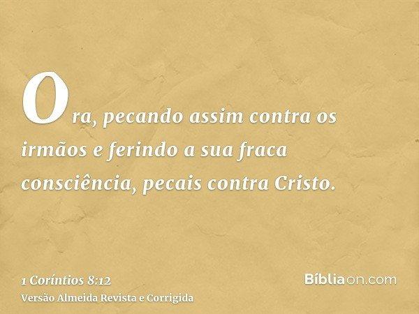 Ora, pecando assim contra os irmãos e ferindo a sua fraca consciência, pecais contra Cristo.
