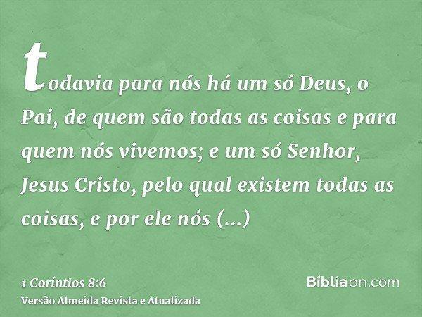 todavia para nós há um só Deus, o Pai, de quem são todas as coisas e para quem nós vivemos; e um só Senhor, Jesus Cristo, pelo qual existem todas as coisas, e p