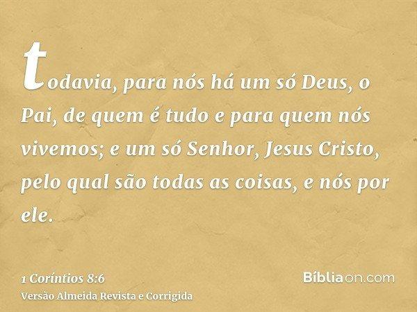 todavia, para nós há um só Deus, o Pai, de quem é tudo e para quem nós vivemos; e um só Senhor, Jesus Cristo, pelo qual são todas as coisas, e nós por ele.