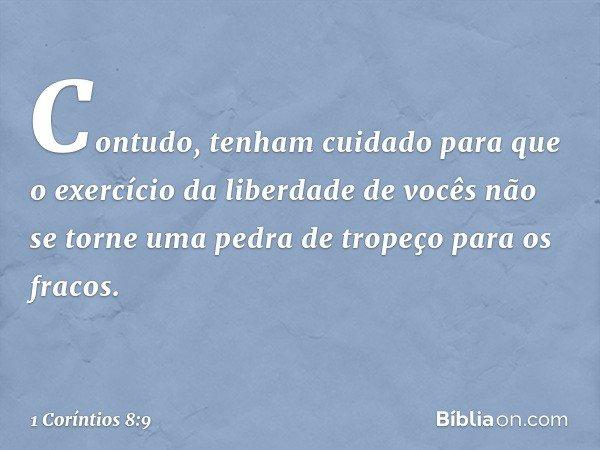 Contudo, tenham cuidado para que o exercício da liberdade de vocês não se torne uma pedra de tropeço para os fracos. -- 1 Coríntios 8:9