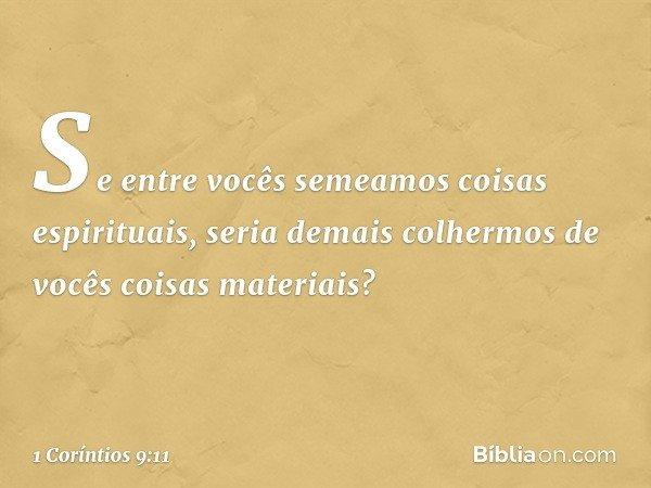 Se entre vocês semeamos coisas espirituais, seria demais colhermos de vocês coisas materiais? -- 1 Coríntios 9:11