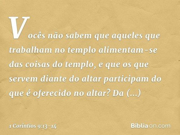 Vocês não sabem que aqueles que trabalham no templo alimentam-se das coisas do templo, e que os que servem diante do altar participam do que é oferecido no alta