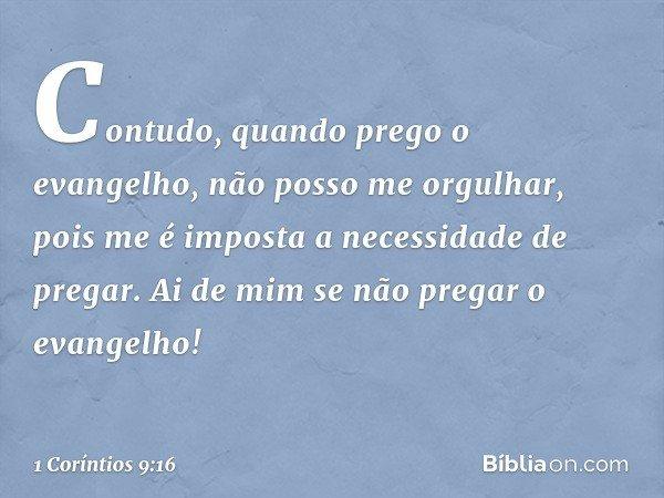 Contudo, quando prego o evangelho, não posso me orgulhar, pois me é imposta a necessidade de pregar. Ai de mim se não pregar o evangelho! -- 1 Coríntios 9:16