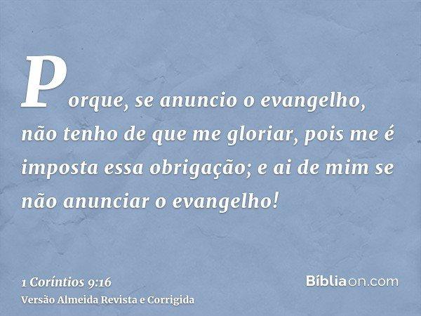 Porque, se anuncio o evangelho, não tenho de que me gloriar, pois me é imposta essa obrigação; e ai de mim se não anunciar o evangelho!
