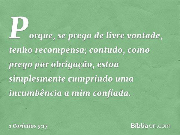 Porque, se prego de livre vontade, tenho recompensa; contudo, como prego por obrigação, estou simplesmente cumprindo uma incumbência a mim confiada. -- 1 Corínt