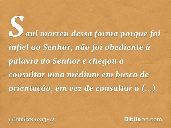 Saul morreu dessa forma porque foi infiel ao Senhor, não foi obediente à palavra do Senhor e chegou a consultar uma médium em busca de orientação, em vez de con