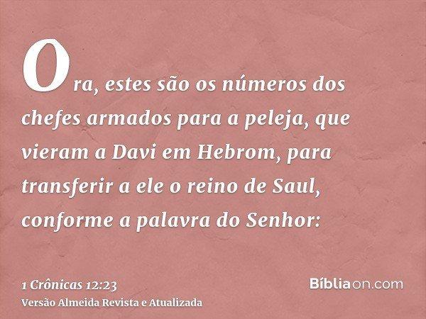 Ora, estes são os números dos chefes armados para a peleja, que vieram a Davi em Hebrom, para transferir a ele o reino de Saul, conforme a palavra do Senhor: