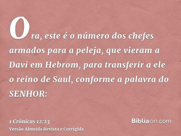 Ora, este é o número dos chefes armados para a peleja, que vieram a Davi em Hebrom, para transferir a ele o reino de Saul, conforme a palavra do SENHOR: