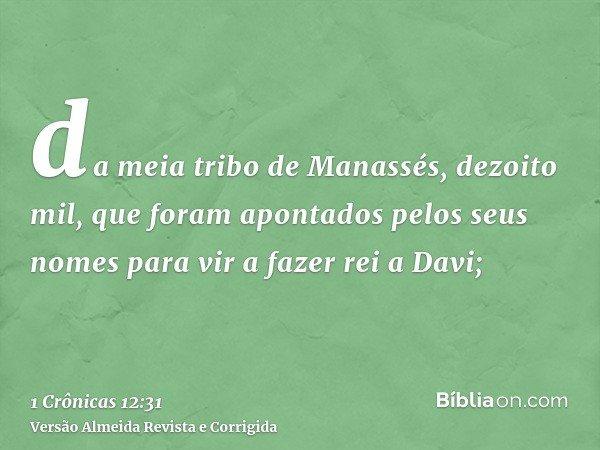 da meia tribo de Manassés, dezoito mil, que foram apontados pelos seus nomes para vir a fazer rei a Davi;