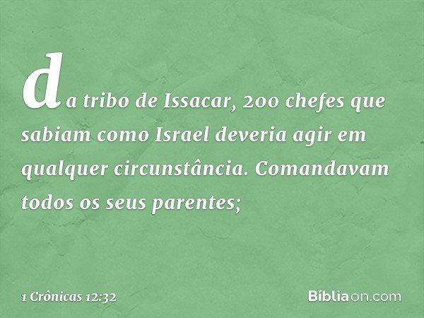 da tribo de Issacar, 200 chefes que sabiam como Israel deveria agir em qualquer circunstância. Comandavam todos os seus parentes; -- 1 Crônicas 12:32
