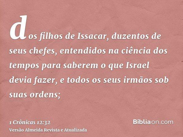 dos filhos de Issacar, duzentos de seus chefes, entendidos na ciência dos tempos para saberem o que Israel devia fazer, e todos os seus irmãos sob suas ordens;