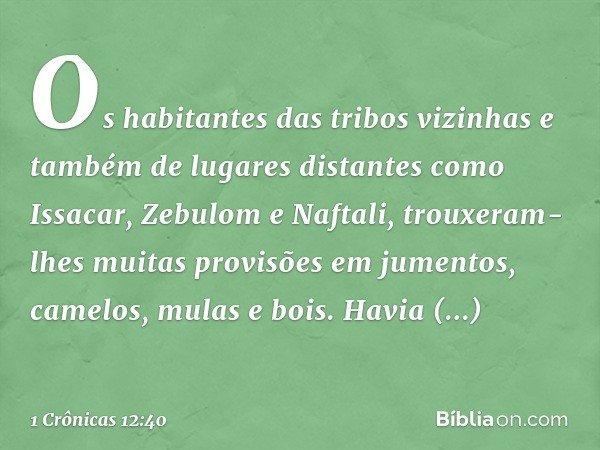 Os habitantes das tribos vizinhas e também de lugares distantes como Issacar, Zebulom e Naftali, trouxeram-lhes muitas provisões em jumentos, camelos, mulas e b