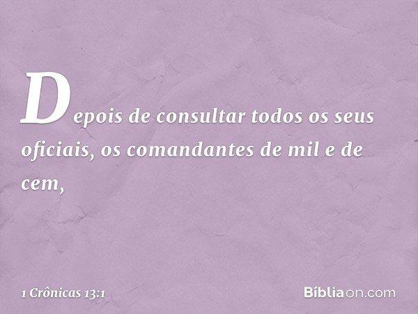Depois de consultar todos os seus oficiais, os comandantes de mil e de cem, -- 1 Crônicas 13:1