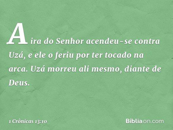 A ira do Senhor acendeu-se contra Uzá, e ele o feriu por ter tocado na arca. Uzá morreu ali mesmo, diante de Deus. -- 1 Crônicas 13:10
