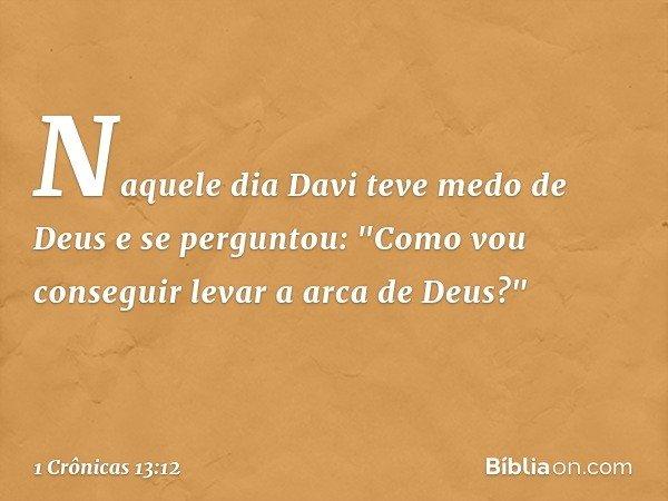 """Naquele dia Davi teve medo de Deus e se perguntou: """"Como vou conseguir levar a arca de Deus?"""" -- 1 Crônicas 13:12"""