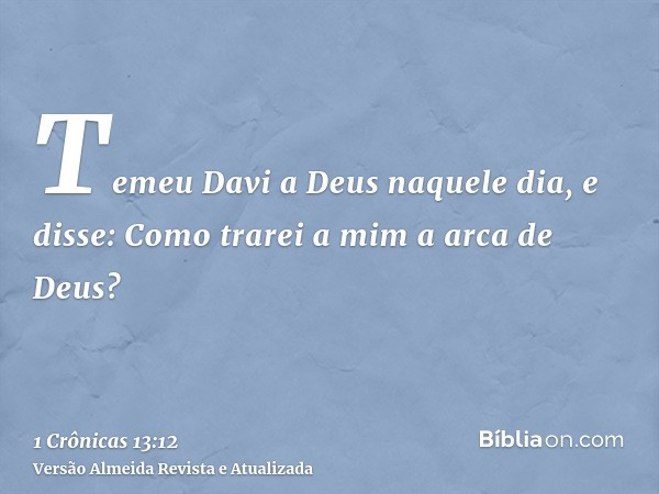 Temeu Davi a Deus naquele dia, e disse: Como trarei a mim a arca de Deus?