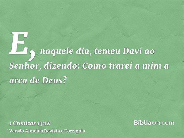 E, naquele dia, temeu Davi ao Senhor, dizendo: Como trarei a mim a arca de Deus?