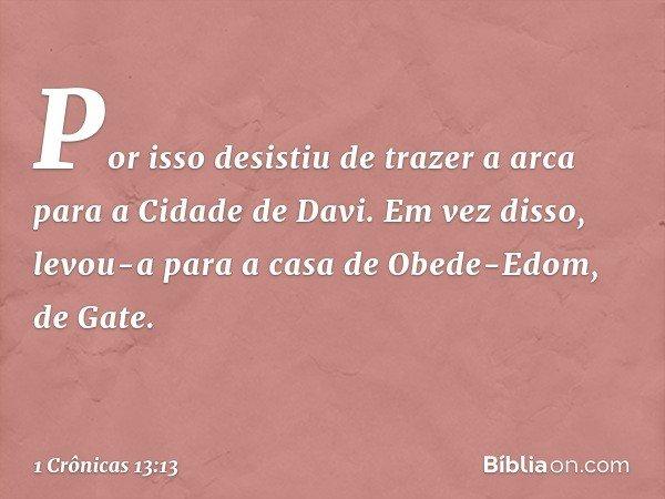 Por isso desistiu de trazer a arca para a Cidade de Davi. Em vez disso, levou-a para a casa de Obede-Edom, de Gate. -- 1 Crônicas 13:13