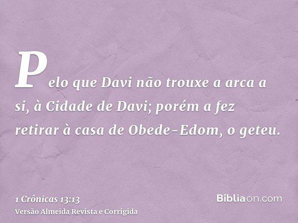 Pelo que Davi não trouxe a arca a si, à Cidade de Davi; porém a fez retirar à casa de Obede-Edom, o geteu.