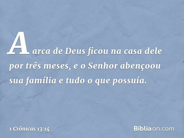 A arca de Deus ficou na casa dele por três meses, e o Senhor abençoou sua família e tudo o que possuía. -- 1 Crônicas 13:14