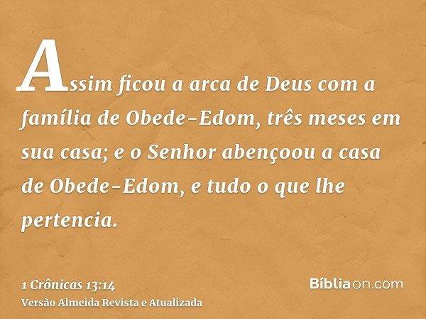 Assim ficou a arca de Deus com a família de Obede-Edom, três meses em sua casa; e o Senhor abençoou a casa de Obede-Edom, e tudo o que lhe pertencia.