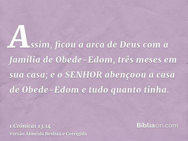 Assim, ficou a arca de Deus com a família de Obede-Edom, três meses em sua casa; e o SENHOR abençoou a casa de Obede-Edom e tudo quanto tinha.