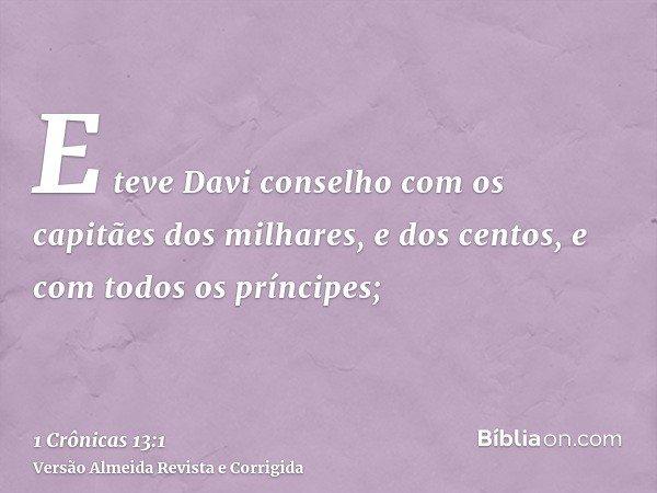E teve Davi conselho com os capitães dos milhares, e dos centos, e com todos os príncipes;