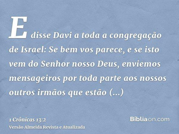 E disse Davi a toda a congregação de Israel: Se bem vos parece, e se isto vem do Senhor nosso Deus, enviemos mensageiros por toda parte aos nossos outros irmãos