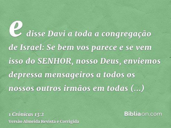 e disse Davi a toda a congregação de Israel: Se bem vos parece e se vem isso do SENHOR, nosso Deus, enviemos depressa mensageiros a todos os nossos outros irmão