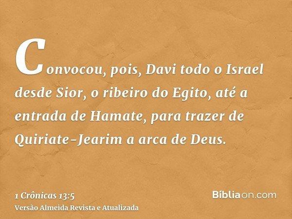 Convocou, pois, Davi todo o Israel desde Sior, o ribeiro do Egito, até a entrada de Hamate, para trazer de Quiriate-Jearim a arca de Deus.