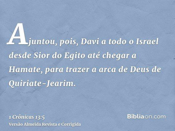 Ajuntou, pois, Davi a todo o Israel desde Sior do Egito até chegar a Hamate, para trazer a arca de Deus de Quiriate-Jearim.