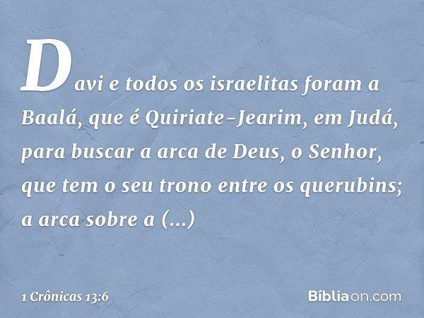 Davi e todos os israelitas foram a Baalá, que é Quiriate-Jearim, em Judá, para buscar a arca de Deus, o Senhor, que tem o seu trono entre os querubins; a arca s