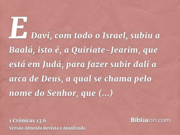 E Davi, com todo o Israel, subiu a Baalá, isto é, a Quiriate-Jearim, que está em Judá, para fazer subir dali a arca de Deus, a qual se chama pelo nome do Senhor