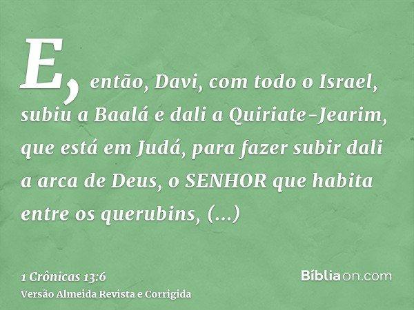 E, então, Davi, com todo o Israel, subiu a Baalá e dali a Quiriate-Jearim, que está em Judá, para fazer subir dali a arca de Deus, o SENHOR que habita entre os