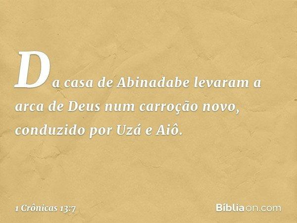Da casa de Abinadabe levaram a arca de Deus num carroção novo, conduzido por Uzá e Aiô. -- 1 Crônicas 13:7