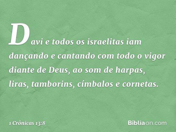 Davi e todos os israelitas iam dançando e cantando com todo o vigor diante de Deus, ao som de harpas, liras, tamborins, címbalos e cornetas. -- 1 Crônicas 13:8