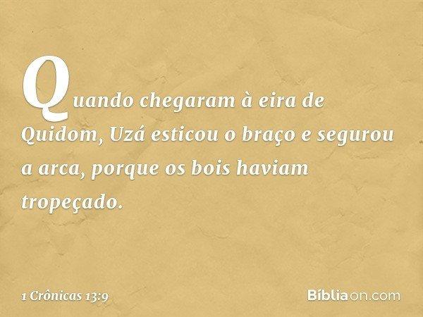 Quando chegaram à eira de Quidom, Uzá esticou o braço e segurou a arca, porque os bois haviam tropeçado. -- 1 Crônicas 13:9