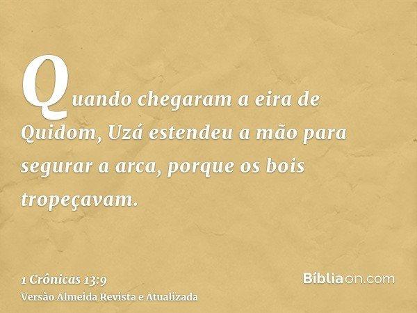 Quando chegaram a eira de Quidom, Uzá estendeu a mão para segurar a arca, porque os bois tropeçavam.