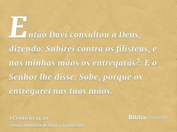 Então Davi consultou a Deus, dizendo: Subirei contra os filisteus, e nas minhas mãos os entregarás?: E o Senhor lhe disse: Sobe, porque os entregarei nas tuas m